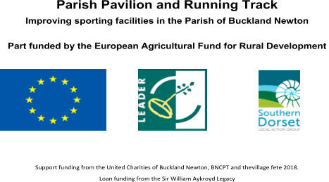 Parish Pavilion and Running Track   Improving sporting facilities in the Parish of Buckland Newton     P art funded by the European Agricultural Fund for Rural Development                       Support funding from the United Charities of Buckland Newton, BNCPT and the  village fete 2018.   Loan funding from the Sir William Aykroyd Legacy